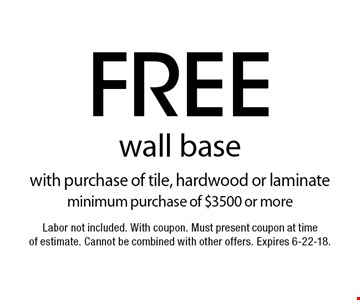 Free wall base with purchase of tile, hardwood or laminate minimum purchase of $3500 or more. Labor not included. With coupon. Must present coupon at time of estimate. Cannot be combined with other offers. Expires 6-22-18.