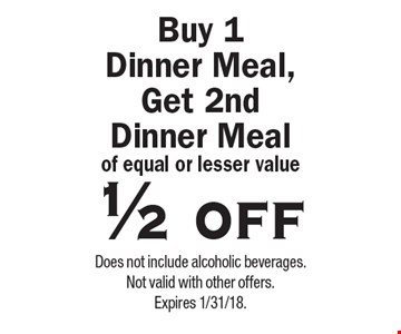 1/2 off Buy 1 Dinner Meal, Get 2nd Dinner Meal of equal or lesser value. Does not include alcoholic beverages. Not valid with other offers. Expires 1/31/18.