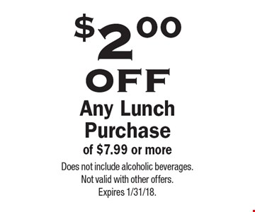 $2.00 off Any Lunch Purchase of $7.99 or more. Does not include alcoholic beverages. Not valid with other offers. Expires 1/31/18.