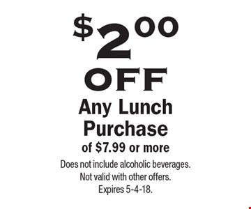 $2.00 off Any Lunch Purchase of $7.99 or more. Does not include alcoholic beverages. Not valid with other offers.Expires 5-4-18.