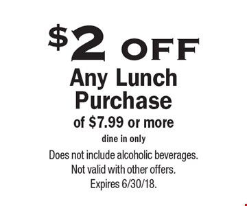 $2 off Any Lunch Purchase of $7.99 or more, dine in only. Does not include alcoholic beverages.Not valid with other offers.Expires 6/30/18.