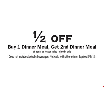 1/2 off Dinner Meal. Buy 1 Dinner Meal, Get 2nd Dinner Meal of equal or lesser value. Dine in only. Does not include alcoholic beverages. Not valid with other offers. Expires 8/3/18.