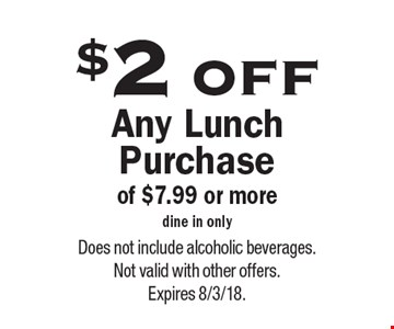 $2 off Any Lunch Purchase of $7.99 or more. Dine in only. Does not include alcoholic beverages. Not valid with other offers. Expires 8/3/18.