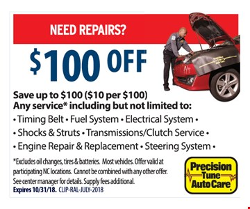 $100 Off Repairs. Save up to $100 ($10 per $100). Any service including but not limited to: Timing Belt, Fuel System, Electrical System, Shocks & Struts, Transmissions/Clutch Service, Engine Repair & Replacement, Steering System, Excludes oil changes, tires & batteries. Most vehicles. Offer valid at participating NC locations. Cannot be combined with any other offer. See center manager for details. Supply fees additional. Expires 10/31/18. CLIP-RAL-JULY-2018