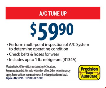 $59.90 A/C Tune Up. Perform multi-point inspection of A/C System to determine operating condition, Check belts & hoses for wear, Includes up to 1 lb. refrigerant (R134A). Most vehicles. Offer valid at participating NC locations. Repair not included. Not valid with other offers. Other restrictions may apply. Some vehicles may require evac & recharge (additional cost). Expires 10/31/18. CLIP-RAL-JULY-2018