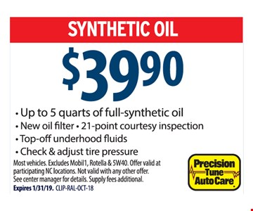 SYNTHETIC OIL $39.90. Up to 5 quarts of full synthetic oil, New oil filter, 21-point courtesy inspection, Top-off underhood fluids, Check & adjust tire pressure. Most vehicles. Excludes Mobil1, Rotella & 5W40.Offer valid at participating NC locations. Not valid with any other offer. See center manager for details. Supply fees additional. Expires 1/31/19. CLIP-RAL-OCT-18