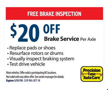 FREE BRAKE INSPECTION $20 OFF brake service per axle. Replace pads or shoes, Resurface rotors or drums, Visually inspect braking system, Test drive vehicle. Most vehicles. Offer valid a participating NC locations. Not valid with any other offer. See center manager for details. Expires 1/31/19. CLIP-RAL-OCT-18