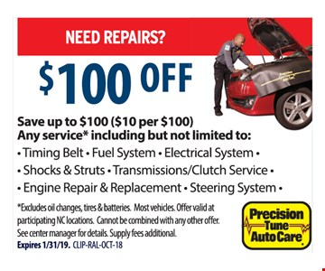 Save up to $100 ($10 per $100), Any service including but not limited to: Timing Belt, Fuel System Electrical System, Shocks & Struts, Transmissions/Clutch Service, Engine Repair & Replacement, Steering System. Excludes oil changes, tires & batteries. Most vehicles. Offer valid at participating NC locations. Cannot be combined with any other offer. See center manager for details. Supply fees additional. Expires 1/31/19. CLIP-RAL-OCT-18