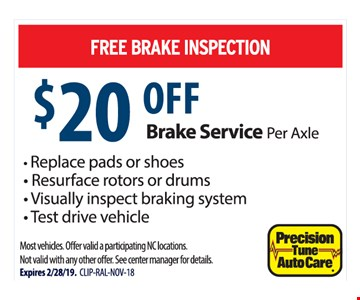 Free brake inspection. $20 off brake service per axle. - Replace pads or shoes - Resurface rotors or drums - Visually inspect braking system - Test drive vehicle. Most vehicles. Offer valid a participating NC locations. Not valid with any other offer. See center manager for details.Expires 2/28/19. CLIP-RAL-NOV-18