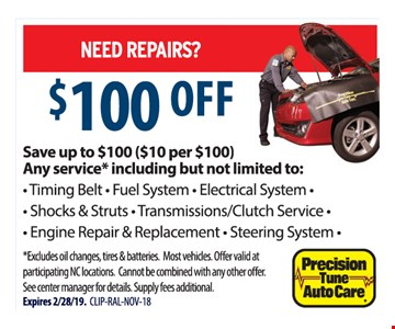 Need repairs? $100 off. Save up to $100 ($10 per $100). Any service* including but not limited to: - Timing Belt - Fuel System - Electrical System - Shocks & Struts - Transmissions/Clutch Service - Engine Repair & Replacement - Steering System - *Excludes oil changes, tires & batteries. Most vehicles. Offer valid at participating NC locations. Cannot be combined with any other offer. See center manager for details. Supply fees additional. Expires 2/28/19. CLIP-RAL-NOV-18