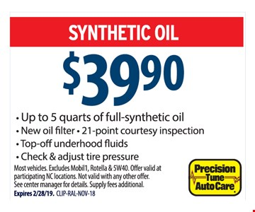 Synthetic oil $39.90. - Up to 5 quarts of full-synthetic oil - New oilfilter - 21-point courtesy inspection - Top-o underhood fluids - Check & adjust tire pressure. Most vehicles. Excludes Mobil1, Rotella & 5W40. Offer valid at participating NC locations. Not valid with any other offer. See center manager for details. Supply fees additional.Expires 2/28/19. CLIP-RAL-NOV-18