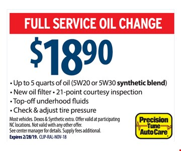 Full service oil change $18.90. - Up to 5 quarts of oil (5W20 or 5W30 synthetic blend) - New oilfilter - 21-point courtesy inspection - Top-o underhood fluids - Check & adjust tire pressure. Most vehicles. Dexos & Synthetic extra. Offer valid at participatingNC locations. Not valid with any other offer.See center manager for details. Supply fees additional. Expires 2/28/19. CLIP-RAL-NOV-18