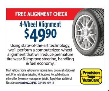 Free alignment check. 4-wheel alignment $49.90. Using tate-of-the-art technology, we'll perform a computerized wheel alignment that will reduce premature tire wear & improve steering, handling & fuel economy. Most vehicles. Some vehicles may require shims or cams at additional cost. Offer valid at participating NC locations. Not valid with anyother o er. See center manager for details. Supply fees additional. No cash value. Expires 2/28/19. CLIP-RAL-NOV-18