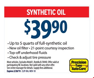 Full service oil change. Synthetic oil $39.90. Up to 5 quarts of full-synthetic oil. New oil filter. 21-point courtesy inspection. Top-off under hoodfluids. Check & adjust tire pressure. Most vehicles. Excludes Mobil1, Rotella & 5W40. Offer valid at participating NC locations. Not valid with any other offer. See center manager for details. Supply fees additional. Expires 2/28/19. CLIP-RAL-NOV-18