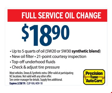 Full service oil change $18.90. Up to 5 quarts of oil (5W20 or 5W30 synthetic blend). New oilfilter. 21-point courtesy inspection. Top-off under hood fluids. Check & adjust tire pressure. Most vehicles. Dexos & Synthetic extra. Offer valid at participating NC locations. Not valid with any other offer.See center manager for details. Supply fees additional.Expires 2/28/19. CLIP-RAL-NOV-18