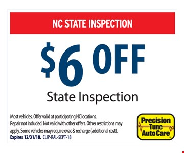 NC STATE INSPECTION $6 OFF State Inspection. Most vehicles. Offer valid at participating NC locations. Repair not included. Not valid with other offers. Other restrictions may apply. Some vehicles may require evac & recharge (additional cost). Expires 12/31/18.  CLIP-RAL-SEPT-18