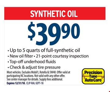 SYNTHETIC OIL $39.90. Up to 5 quarts of full-synthetic oil, New oil filter • 21-point courtesy inspection, Top-off underhood fluids, Check & adjust tire pressure. Most vehicles. Excludes Mobil1, Rotella & 5W40. Offer valid at participating NC locations. Not valid with any other offer. See center manager for details. Supply fees additional. Expires 12/31/18.  CLIP-RAL-SEPT-18