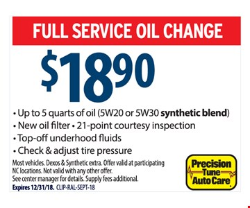 FULL SERVICE OIL CHANGE $18.90. Up to 5 quarts of oil (5W20 or 5W30 synthetic blend), New oil filter • 21-point courtesy inspection, Top-off underhood fluids, Check & adjust tire pressure. Most vehicles. Dexos & Synthetic extra. Off er valid at participating NC locations. Not valid with any other offer. See center manager for details. Supply fees additional. Expires 12/31/18.  CLIP-RAL-SEPT-18