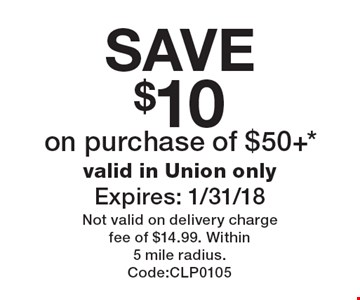 SAVE $10 on purchase of $50+*. valid in Union only Expires: 1/31/18. Not valid on delivery charge fee of $14.99. Within 5 mile radius. Code:CLP0105