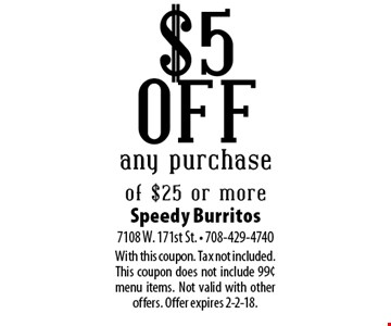 $5 off any purchase of $25 or more. With this coupon. Tax not included. This coupon does not include 99¢ menu items. Not valid with other offers. Offer expires 2-2-18.