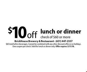 $10 off lunch or dinner check of $60 or more. $60 total before beverages. Cannot be combined with any other discount offer or on holidays. One coupon per check. Valid for lunch or dinner only. Offer expires 5/11/18.