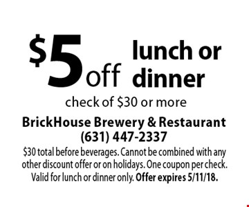 $5 off lunch or dinner check of $30 or more. $30 total before beverages. Cannot be combined with any other discount offer or on holidays. One coupon per check. Valid for lunch or dinner only. Offer expires 5/11/18.
