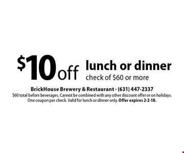 $10 off lunch or dinner check of $60 or more. $60 total before beverages. Cannot be combined with any other discount offer or on holidays. One coupon per check. Valid for lunch or dinner only. Offer expires 2-2-18.