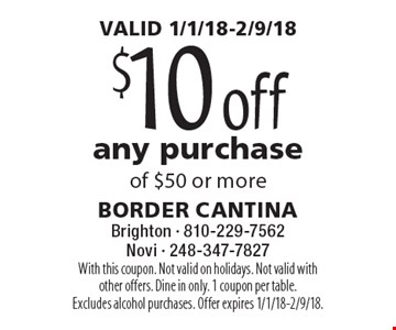 VALID 1/1/18-2/9/18. $10 off any purchase of $50 or more. With this coupon. Not valid on holidays. Not valid with other offers. Dine in only. 1 coupon per table. Excludes alcohol purchases. Offer expires 1/1/18-2/9/18.