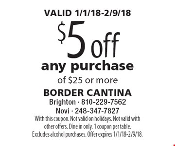 VALID 1/1/18-2/9/18. $5 off any purchase of $25 or more. With this coupon. Not valid on holidays. Not valid with other offers. Dine in only. 1 coupon per table. Excludes alcohol purchases. Offer expires 1/1/18-2/9/18.