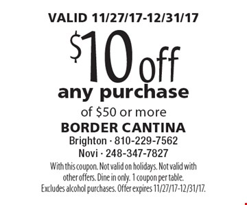 VALID 11/27/17-12/31/17. $10 off any purchase of $50 or more. With this coupon. Not valid on holidays. Not valid with other offers. Dine in only. 1 coupon per table. Excludes alcohol purchases. Offer expires 11/27/17-12/31/17.