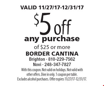 VALID 11/27/17-12/31/17. $5 off any purchase of $25 or more. With this coupon. Not valid on holidays. Not valid with other offers. Dine in only. 1 coupon per table. Excludes alcohol purchases. Offer expires 11/27/17-12/31/17.