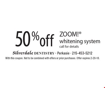 50% off ZOOM! whitening system. Call for details. With this coupon. Not to be combined with offers or prior purchases. Offer expires 2-28-18.