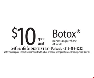 $10 /per unit Botox. Minimum purchase of $250. With this coupon. Cannot be combined with other offers or prior purchases. Offer expires 2-28-18.