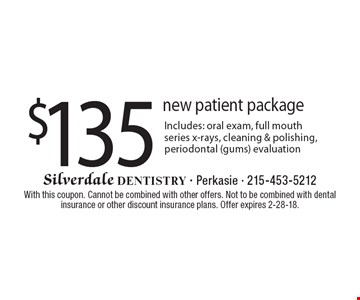 $135 new patient package. Includes: oral exam, full mouth series x-rays, cleaning & polishing, periodontal (gums) evaluation. With this coupon. Cannot be combined with other offers. Not to be combined with dental insurance or other discount insurance plans. Offer expires 2-28-18.
