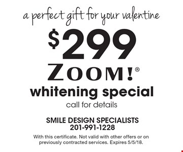 A perfect gift for your valentine! $299 Zoom! whitening special. Call for details. With this certificate. Not valid with other offers or on previously contracted services. Expires 5/5/18.