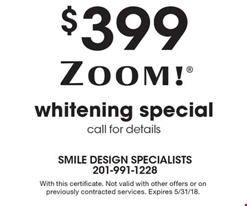 $399 Zoom! Whitening special. Call for details. With this certificate. Not valid with other offers or on previously contracted services. Expires 5/31/18.