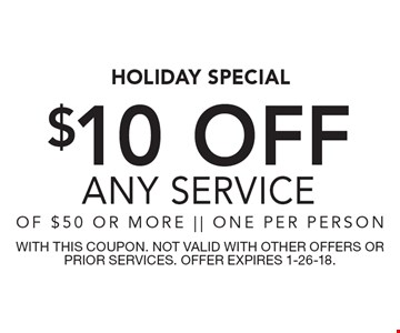 HOLIDAY SPECIAL - $10 OFF ANY SERVICE OF $50 OR MORE. ONE PER PERSON. WITH THIS COUPON. NOT VALID WITH OTHER OFFERS OR PRIOR SERVICES. OFFER EXPIRES 1-26-18.