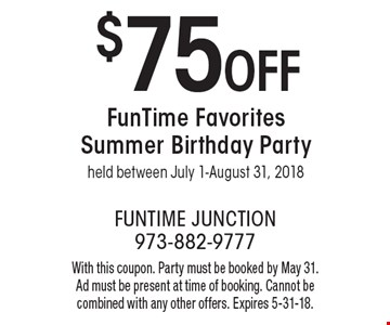 $75OFF FunTime Favorites Summer Birthday Party held between July 1-August 31, 2018 . With this coupon. Party must be booked by May 31. Ad must be present at time of booking. Cannot be combined with any other offers. Expires 5-31-18.