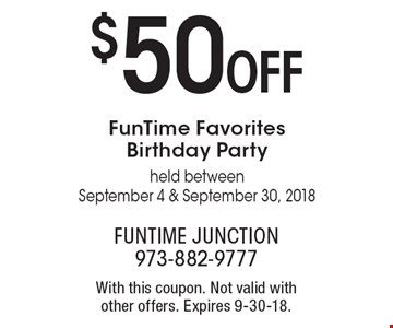 $50 OFF FunTime Favorites Birthday Party held between September 4 & September 30, 2018. With this coupon. Not valid with other offers. Expires 9-30-18.
