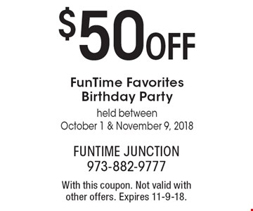 $50 OFF FunTime Favorites Birthday Party held between October 1 & November 9, 2018. With this coupon. Not valid with other offers. Expires 11-9-18.
