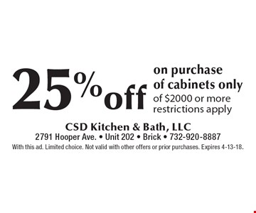 25% off on purchase of cabinets only. Of $2000 or more. Restrictions apply. With this ad. Limited choice. Not valid with other offers or prior purchases. Expires 4-13-18.