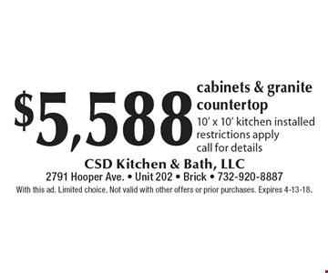 $5,588 cabinets & granite countertop. 10' x 10' kitchen installed. Restrictions apply. Call for details. With this ad. Limited choice. Not valid with other offers or prior purchases. Expires 4-13-18.