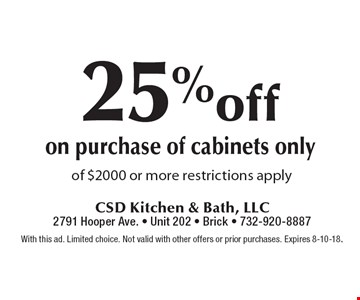 25% off on purchase of cabinets only of $2000 or more restrictions apply. With this ad. Limited choice. Not valid with other offers or prior purchases. Expires 8-10-18.