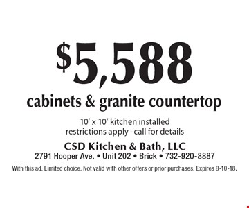 $5,588 cabinets & granite countertop 10' x 10' kitchen installed restrictions apply - call for details. With this ad. Limited choice. Not valid with other offers or prior purchases. Expires 8-10-18.