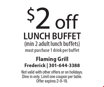 $2 off LUNCH buffet (min 2 adult lunch buffets)must purchase 1 drink per buffet. Not valid with other offers or on holidays. Dine in only. Limit one coupon per table. Offer expires 2-9-18.