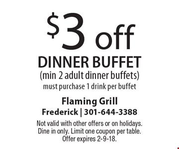 $3 off dinner buffet (min 2 adult dinner buffets)must purchase 1 drink per buffet. Not valid with other offers or on holidays. Dine in only. Limit one coupon per table. Offer expires 2-9-18.