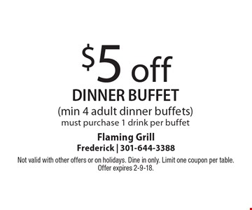 $5 off dinner buffet (min 4 adult dinner buffets)must purchase 1 drink per buffet. Not valid with other offers or on holidays. Dine in only. Limit one coupon per table. Offer expires 2-9-18.