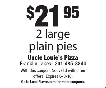 $21 .95 2 large plain pies. With this coupon. Not valid with other offers. Expires 6-8-18. Go to LocalFlavor.com for more coupons.