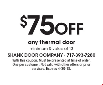 $75 off any thermal door. Minimum R-value of 13. With this coupon. Must be presented at time of order. One per customer. Not valid with other offers or prior services. Expires 4-30-18.