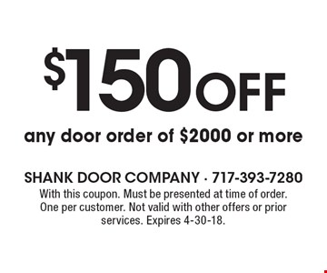 $150 off any door order of $2000 or more. With this coupon. Must be presented at time of order. One per customer. Not valid with other offers or prior services. Expires 4-30-18.